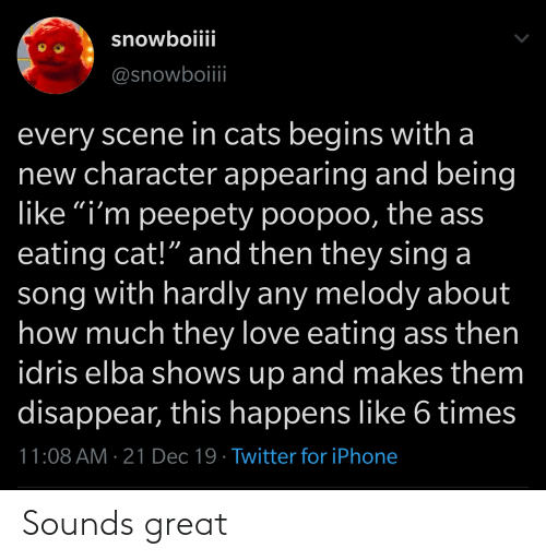 """Ass Eating: snowboiiii  @snowboii  every scene in cats begins with a  new character appearing and being  like """"i'm peepety poopoo, the ass  eating cat!"""" and then they sing a  song with hardly any melody about  how much they love eating ass then  idris elba shows up and makes them  disappear, this happens like 6 times  11:08 AM · 21 Dec 19 · Twitter for iPhone Sounds great"""