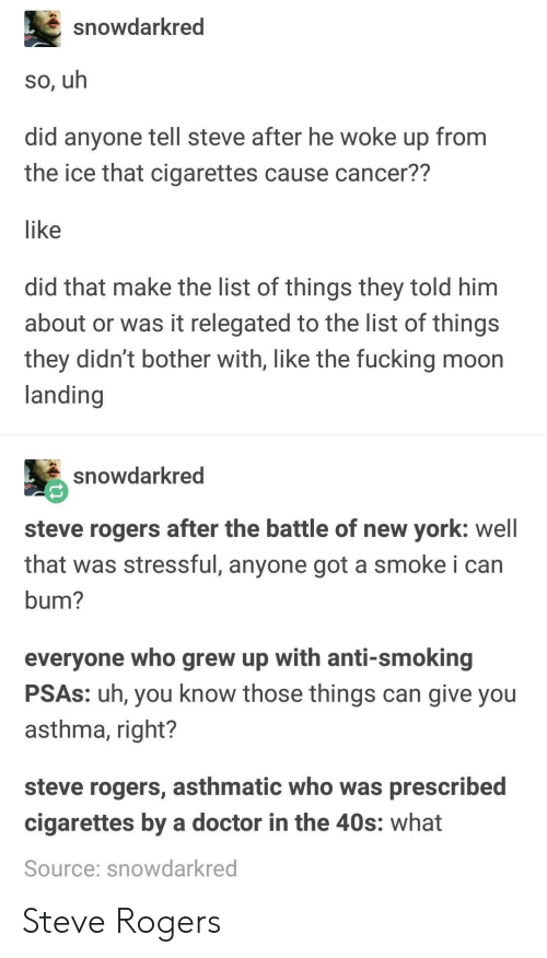 Or Was It: snowdarkred  so, uh  did anyone tell steve after he woke up from  the ice that cigarettes cause cancer??  like  did that make the list of things they told him  about or was it relegated to the list of things  they didn't bother with, like the fucking moon  landing  snowdarkred  steve rogers after the battle of new york: well  that was stressful, anyone got a smoke i can  bum?  everyone who grew up with anti-smoking  PSAs: uh, you know those things can give you  asthma, right?  steve rogers, asthmatic who was prescribed  cigarettes by a doctor in the 40s: what  Source: snowdarkred Steve Rogers