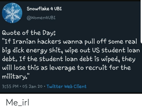 """student loan: Snowflake 4 UBI  @Women4UBI  Quote of the Day:  """"If Iranian hackers wanna pull off some real  big dick energy shit, wipe out US student loan  debt. If the student loan debt is wiped, they  will lose this as leverage to recruit for the  military.""""  %3D  3:55 PM • 05 Jan 20 • Twitter Web Client Me_irl"""