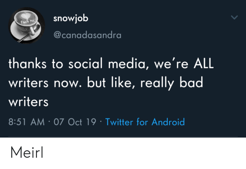 Really Bad: snowjob  Fuck ne  @canadasandra  thanks to social media, we're ALL  writers now. but like, really bad  writers  8:51 AM 07 Oct 19 Twitter for Android Meirl