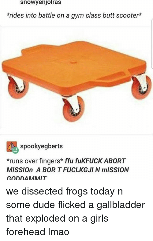 Butt, Dude, and Girls: Snowyenjolras  *rides into battle on a gym class butt scooter  spooky egberts  *runs over fingers ffu fukFUCK ABORT  MISSIOn A BORT FUCLKGJIN mISSION  GODDAMMIT we dissected frogs today n some dude flicked a gallbladder that exploded on a girls forehead lmao