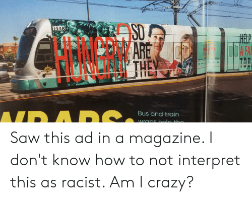 Crazy, Saw, and Help: SO  144B  HELP  OA FA  ARE  THEV  SUMR  MI  MEA  2NEWS  RMETRIS  y d  3M  METRO  ND A DS  Bus and train  wrans bolo tho Saw this ad in a magazine. I don't know how to not interpret this as racist. Am I crazy?
