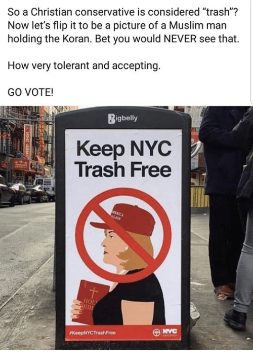"Memes, Muslim, and Trash: So a Christian conservative is considered ""trash""?  Now let's flip it to be a picture of a Muslim man  holding the Koran. Bet you would NEVER see that.  How very tolerant and accepting  GO VOTE!  Bigbelly  Keep NYC  Trash Free"