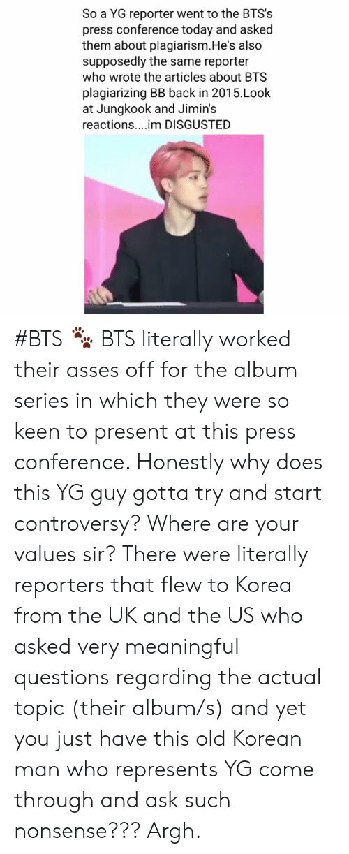 Disgusted: So a YG reporter went to the BTS's  press conference today and asked  them about plagiarism.He's also  supposedly the same reporter  who wrote the articles about BTS  plagiarizing BB back in 2015.Look  at Jungkook and Jimin's  reactions....im DISGUSTED #BTS 🐾 BTS literally worked their asses off for the album series in which they were so keen to present at this press conference. Honestly why does this YG guy gotta try and start controversy? Where are your values sir? There were literally reporters that flew to Korea from the UK and the US who asked very meaningful questions regarding the actual topic (their album/s) and yet you just have this old Korean man who represents YG come through and ask such nonsense??? Argh.