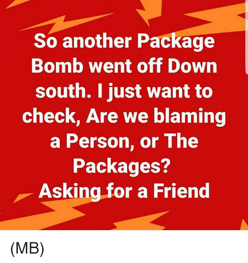Memes, Asking, and 🤖: So another Package  Bomb went off Down  south. I just want to  check, Are we blaming  a Person, or The  Packages?  Asking for a Friend (MB)