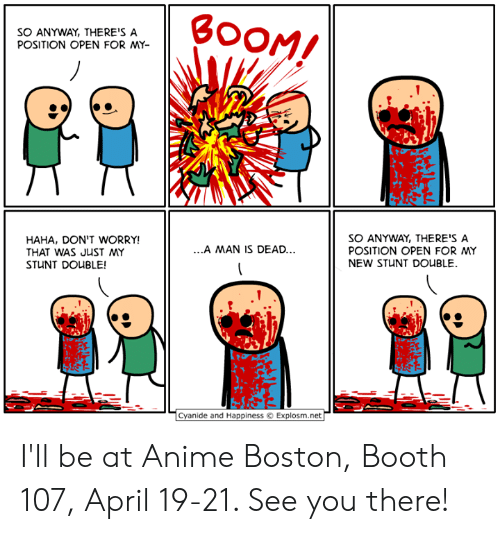 stunt: SO ANYWAY, THERE'S A  POSITION OPEN FOR MY-  HAHA, DON'T WORRY!  THAT WAS JUST MY  STUNT DOUBLE!  SO ANYWAY, THERE'S A  POSITION OPEN FOR MY  NEW STUNT DOUBLE  .A MAN IS DEAD..  Cyanide and Happiness Explosm.net I'll be at Anime Boston, Booth 107, April 19-21. See you there!