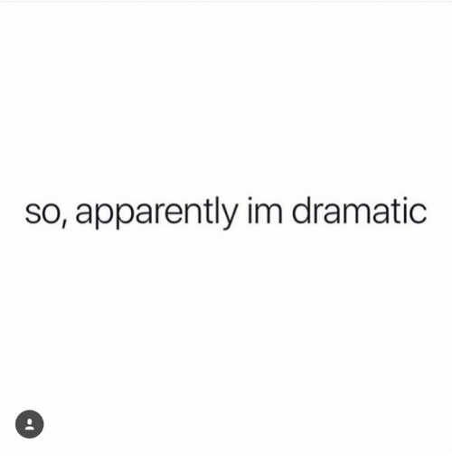 Apparently and Dramatic: so, apparently im dramatic