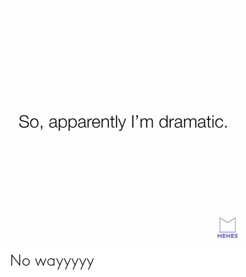 Apparently, Dank, and Memes: So, apparently I'm dramatic.  MEMES No wayyyyy