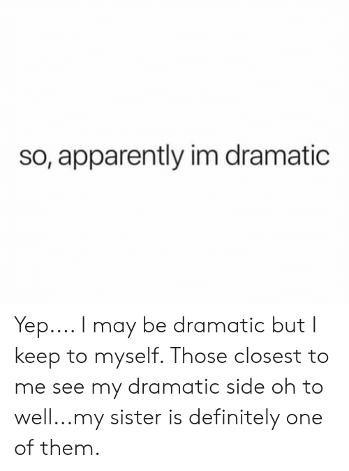 dramatic: so, apparently im dramatic Yep.... I may be dramatic but I keep to myself. Those closest to me see my dramatic side oh to well...my sister is definitely one of them.