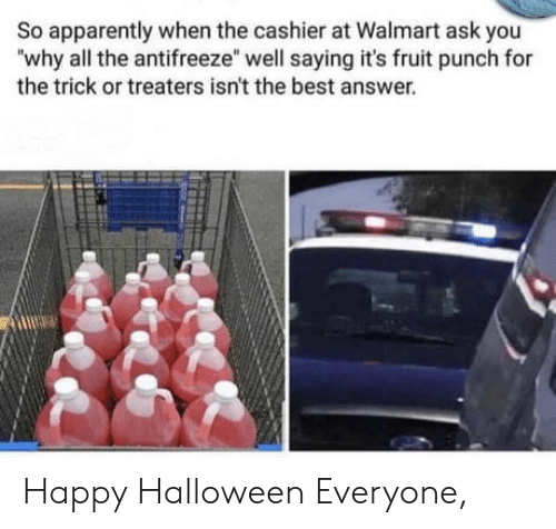 "Walmart: So apparently when the cashier at Walmart ask you  ""why all the antifreeze"" well saying it's fruit punch for  the trick or treaters isn't the best answer. Happy Halloween Everyone,"