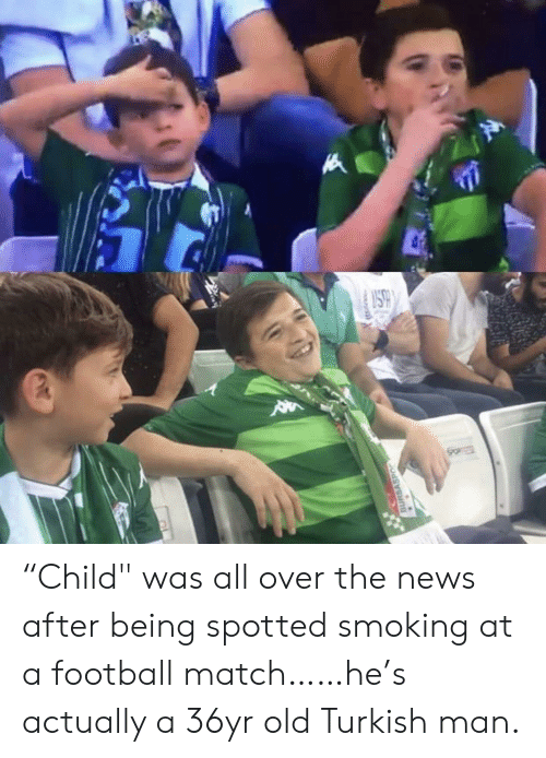 """Football, News, and Smoking: SO  BURSASPO """"Child"""" was all over the news after being spotted smoking at a football match……he's actually a 36yr old Turkish man."""