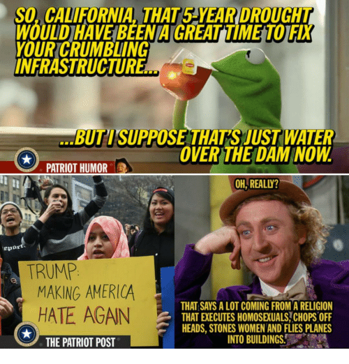 Memes, California, and Religion: So, CALIFORNIA THAT5 YEAR DROUCAT  WOUDHAVEBEENAGREATIME TOIFX  YOUR CRUMBLING  INFRASTRUCTUR  BUTISUPPOSE THATS JUST WATER  OVER THE DAM NOW  PATRIOT HUMOR  OH REALLY?  TRUMP  MAKING AMERICA  THAT SAYS A LOT COMING FROM A RELIGION  HATE AGAIN  THATEXECUTES HOMOSEUALS CHOPS OFF  HEADS, STONES WOMEN AND FLIES PLANES  INTO BUILDINGS.  THE PATRIOT POST