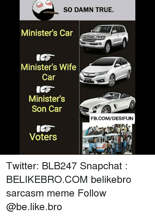 Be Like, Meme, and Memes: SO DAMN TRUE.  Minister's Car  Minister's Wife  Car  Minister's  Son Car  FB.COM/DESIFUN  Voters Twitter: BLB247 Snapchat : BELIKEBRO.COM belikebro sarcasm meme Follow @be.like.bro