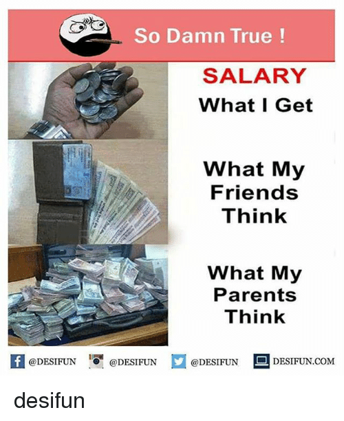 So Damn True! SALARY What I Get What My Friends Think What My