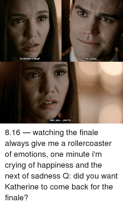 Crying, Memes, and Okay: So Damon's okay?  He's okay  TVDSEDITS  But, you... you're 8.16 — watching the finale always give me a rollercoaster of emotions, one minute i'm crying of happiness and the next of sadness Q: did you want Katherine to come back for the finale?
