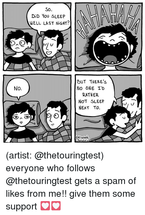 Memes, Sleep, and Artist: SO.  DiD You SLEEP  WELL LAST NiGHT?  BUT THERE'S  No ONE I'D  RATHER  NOT SLEEP  NEXT TO.  No.  0 (artist: @thetouringtest) everyone who follows @thetouringtest gets a spam of likes from me!! give them some support 💟💟