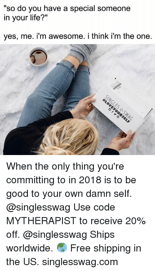 """Life, Free, and Good: so do you have a special someone  in your life?""""  yes, me. i'm awesome. i think i'm the one. When the only thing you're committing to in 2018 is to be good to your own damn self. @singlesswag Use code MYTHERAPIST to receive 20% off. @singlesswag Ships worldwide. 🌏 Free shipping in the US. singlesswag.com"""
