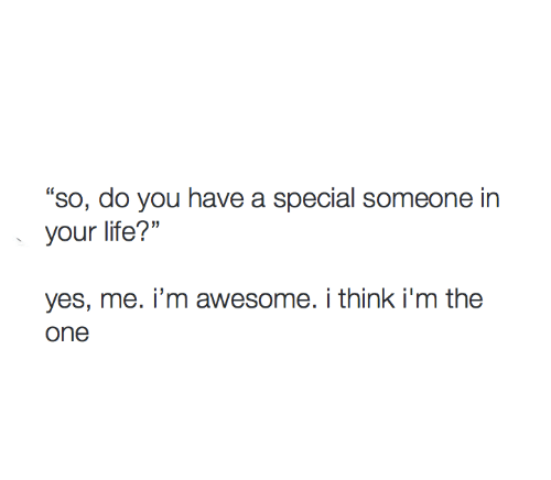 "Life, Awesome, and Yes: ""so, do you have a special someone in  your life?'""  0  yes, me. i'm awesome. i think i'm the"