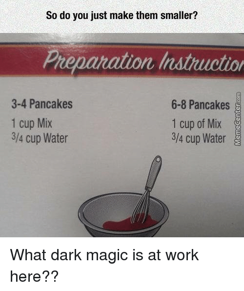 Memes, 🤖, and Dark: So do you just make them smaller?  Preparation Instiucto  3-4 Pancakes  6-8 Pancakes  1 cup Mix  1 cup of Mix  3/4 cup Water  3/4 cup Water What dark magic is at work here??