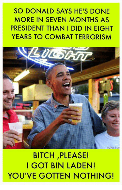 Bitch, Bitch Please, and Terrorism: SO DONALD SAYS HE'S DONE  MORE IN SEVEN MONTHS AS  PRESIDENT THAN I DID IN EIGHT  YEARS TO COMBAT TERRORISM  Who ha  BITCH ,PLEASE!  I GOT BIN LADEN!  YOU'VE GOTTEN NOTHING!