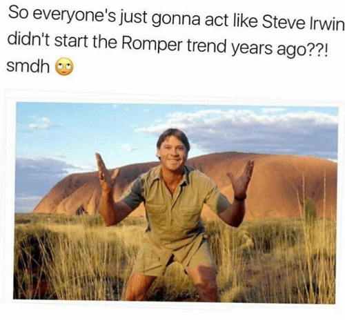 Dank, Steve Irwin, and 🤖: So everyone's just gonna act like Steve Irwin  didn't start the Romper trend years ago?  Sm