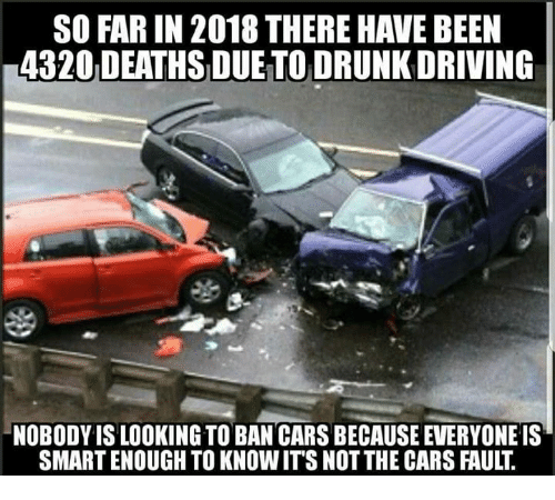 Cars, Driving, and Drunk: SO FAR IN 2018 THERE HAVE BEEN  4320 DEATHS DUE TO DRUNK DRIVING  NOBODY IS LOOKING TO BAN CARS BECAUSE EVERYONE IS  SMART ENOUGH TO KNOWIT'S NOT THE CARS FAULT.