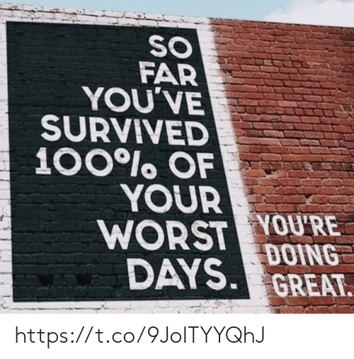 Memes, 🤖, and Great: SO  FAR  YOU'VE  SURVIVED  100lo OF  YOUR  WORST YOU'RE  DAYS. GREAT.  DOING https://t.co/9JoITYYQhJ