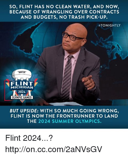 "Memes, Trash, and Ups: SO, FLINT HAS NO CLEAN WATER, AND NOW  BECAUSE OF WRANGLING OVER CONTRACTS  AND BUDGETS, NO TRASH PICK-UP.  ATONIGHTLY  ""WATER""  FLINT  MICHIGAN  2024  OLYMPIC GAMES  BUT UPSIDE: WITH SO MUCH GOING WRONG  FLINT IS NOW THE FRONT RUNNER TO LA ND  THE 2024 SUMMER OLYMPICS. Flint 2024...? http://on.cc.com/2aNVsGV"