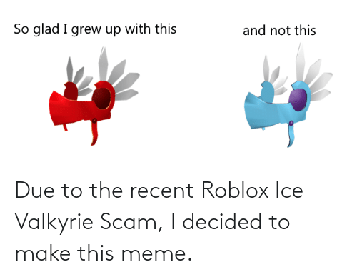 valkyrie: So glad I grew up with this  and not this Due to the recent Roblox Ice Valkyrie Scam, I decided to make this meme.