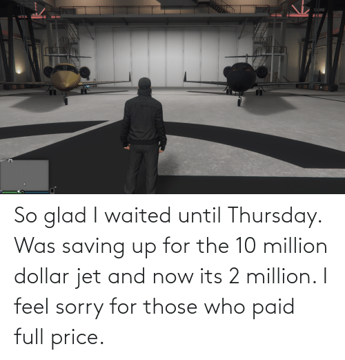 Dollar: So glad I waited until Thursday. Was saving up for the 10 million dollar jet and now its 2 million. I feel sorry for those who paid full price.