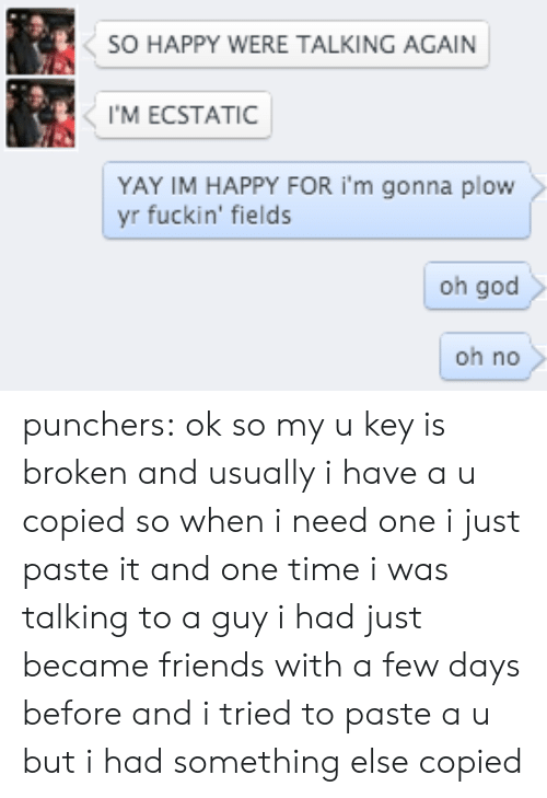 Copied: SO HAPPY WERE TALKING AGAIN  I'M ECSTATIC  YAY IM HAPPY FOR i'm gonna plow  yr fuckin' fields  oh god  oh no punchers:   ok so myu key is broken andusually i have au copied so when i need one i just paste it and one time i was talking to a guy i had just became friends with a few days before and i tried to paste au but i had something else copied
