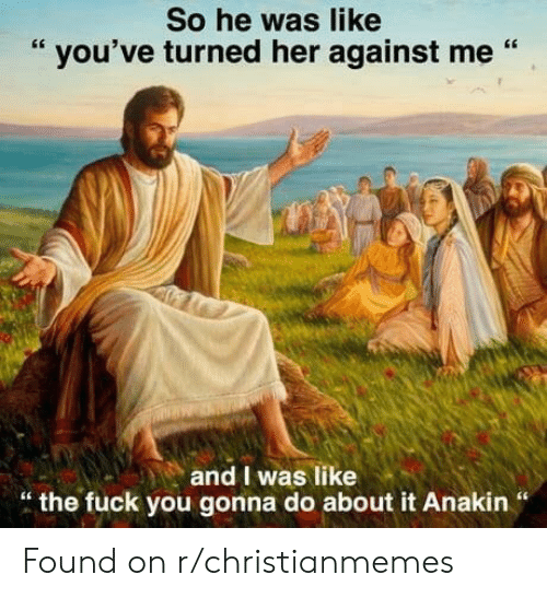 """against me: So he was like  """" you've turned her against me """"  and I was like  """" the fuck you gonna do about it Anakin """" Found on r/christianmemes"""