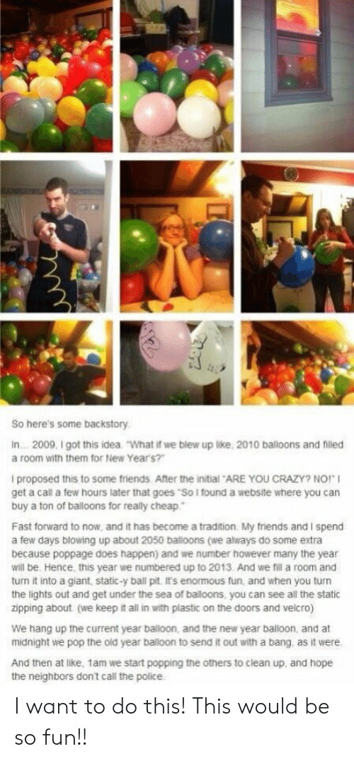 "Crazy, Friends, and New Year's: So here's some backstory  In... 2009, I got this idea  ""What if we blew up like, 2010 balloons and filled  a room with them for New Year's?""  I proposed this to some friends. After the initial ARE YOU CRAZY? NO!""  get a call a few hours later that goes ""So I found a website where you can  buy a ton of balloons for really cheap  Fast forward to now, and it has become a tradition My friends and I spend  a few days blowing up about 2050 balloons (we always do some extra  because poppage does happen) and we number however many the year  will be. Hence, this year we numbered up to 2013. And we fil a room and  turn it into a giant, static-y ball pit It's enormous fun, and when you turn  the lights out and get under the sea of baloons, you can see all the static  zipping about (we keep it all in with plastic on the doors and velcro)  We hang up the current year balloon, and the new year balloon, and at  midnight we pop the old year balloon to send it out with a bang. as it were.  And then at like, 1am we start popping the others to clean up, and hope I want to do this! This would be so fun!!"
