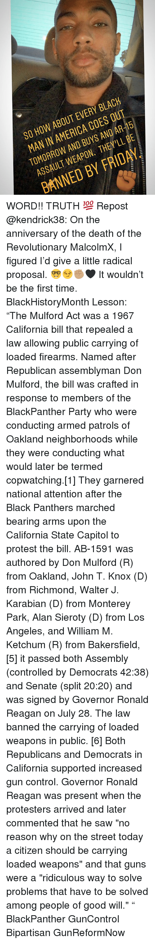 """richmond: SO HOW ABOUT EVERY BLACH  MAN IN AMERICA GOES OUT  TOMORROW AND BUYS AND AR-15  ASSAULT WEAPON. THEY'LL BE  BANNED BY FRIDAY WORD!! TRUTH 💯 Repost @kendrick38: On the anniversary of the death of the Revolutionary MalcolmX, I figured I'd give a little radical proposal. 🤓😏✊🏽🖤 It wouldn't be the first time. BlackHistoryMonth Lesson: """"The Mulford Act was a 1967 California bill that repealed a law allowing public carrying of loaded firearms. Named after Republican assemblyman Don Mulford, the bill was crafted in response to members of the BlackPanther Party who were conducting armed patrols of Oakland neighborhoods while they were conducting what would later be termed copwatching.[1] They garnered national attention after the Black Panthers marched bearing arms upon the California State Capitol to protest the bill. AB-1591 was authored by Don Mulford (R) from Oakland, John T. Knox (D) from Richmond, Walter J. Karabian (D) from Monterey Park, Alan Sieroty (D) from Los Angeles, and William M. Ketchum (R) from Bakersfield,[5] it passed both Assembly (controlled by Democrats 42:38) and Senate (split 20:20) and was signed by Governor Ronald Reagan on July 28. The law banned the carrying of loaded weapons in public. [6] Both Republicans and Democrats in California supported increased gun control. Governor Ronald Reagan was present when the protesters arrived and later commented that he saw """"no reason why on the street today a citizen should be carrying loaded weapons"""" and that guns were a """"ridiculous way to solve problems that have to be solved among people of good will."""" """" BlackPanther GunControl Bipartisan GunReformNow"""