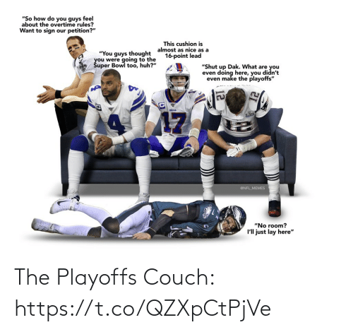 "super: ""So how do you guys feel  about the overtime rules?  Want to sign our petition?""  This cushion is  almost as nice as a  16-point lead  ""You guys thought  you were going to the  Šuper Bowl too, huh?""  ""Shut up Dak. What are you  even doing here, you didn't  even make the playoffs""  BILLS  17  @NFL_MEMES  ""No room?  I'll just lay here"" The Playoffs Couch: https://t.co/QZXpCtPjVe"