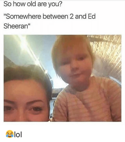 """eds: So how old are you?  """"Somewhere between 2 and Ed  Sheeran"""" 😂lol"""