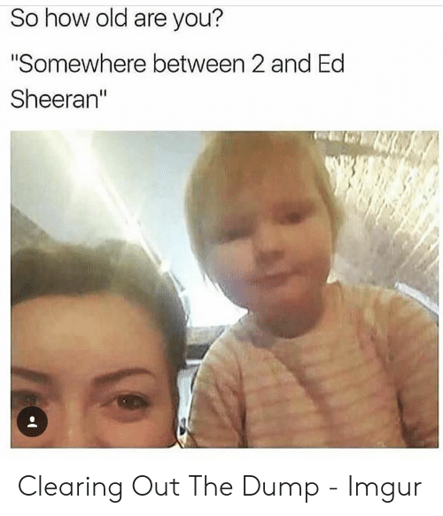 """Ed Sheeran, Imgur, and Old: So how old are you?  """"Somewhere between 2 and Ed  Sheeran"""" Clearing Out The Dump - Imgur"""