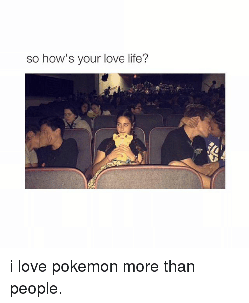 Life, Love, and Pokemon: so how's your love life? i love pokemon more than people.