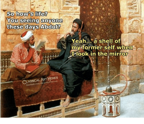 Memes, Yeah, and Mirror: So how'SLife?  YOu  these days Abdul?  seeing anyone  Yeah ,'a. shell of  my former self when  T look in the mirror  CLA  ASSICAL ART MEMES  ssicalartimemes