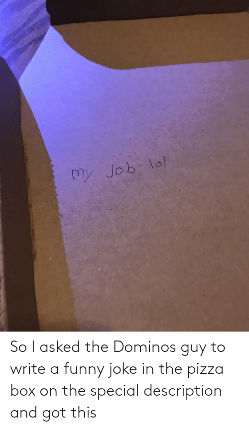box: So I asked the Dominos guy to write a funny joke in the pizza box on the special description and got this