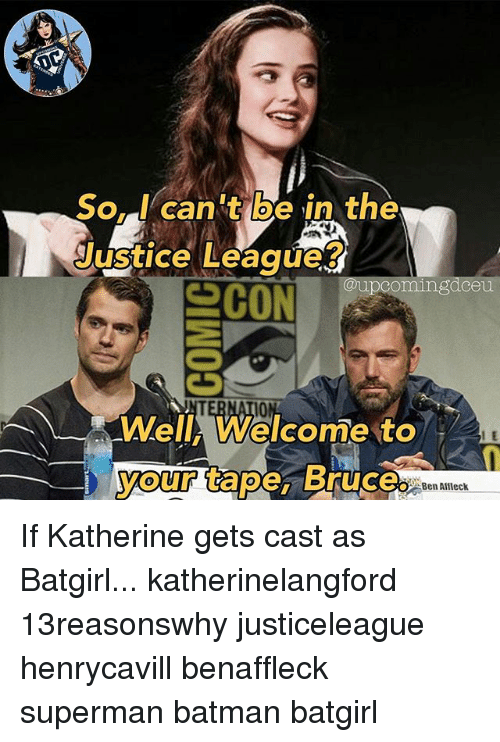 Batman, Memes, and Superman: So. I can t be in the  Justice Leaque?  @upcomingdceu  10  Well, Welcome to  your tape, Bruce.  I E  Ben Alfleck If Katherine gets cast as Batgirl... katherinelangford 13reasonswhy justiceleague henrycavill benaffleck superman batman batgirl