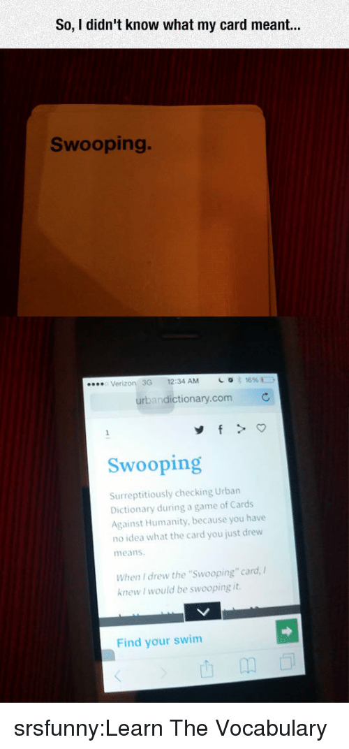 """Cards Against Humanity, Tumblr, and Urban Dictionary: So, I didn't know what my card r  Swooping.  Verizon 3G 12:34 AM  urbandictionary.com  Swooping  Surreptitiously checking Urban  Dictionary during a game of Cards  Against Humanity, because you have  no idea what the card you just drew  means  When I drew the """"Swooping"""" card,  knew I would be swooping it  Find your swim srsfunny:Learn The Vocabulary"""