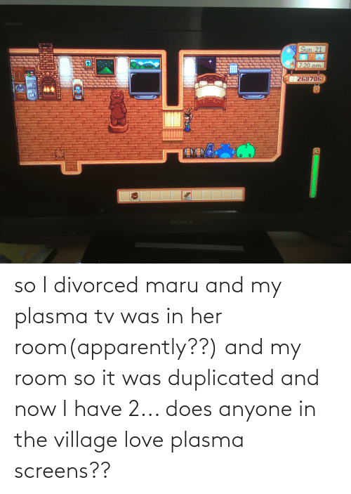 The Village: so I divorced maru and my plasma tv was in her room(apparently??) and my room so it was duplicated and now I have 2... does anyone in the village love plasma screens??
