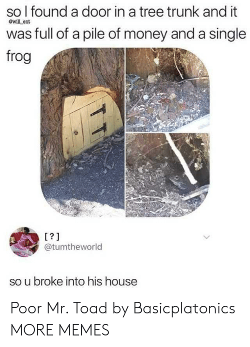 Dank, Memes, and Money: so I found a door in a tree trunk and it  will ent  was full of a pile of money and a single  frog  [?]  @tumtheworld  broke into his house Poor Mr. Toad by Basicplatonics MORE MEMES