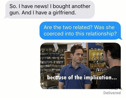 Memes, News, and Girlfriend: So. I have news! I bought another  gun. And I have a girlfriend  Are the two related? Was she  coerced into this relationship?  Elec  because of the implication  Delivered
