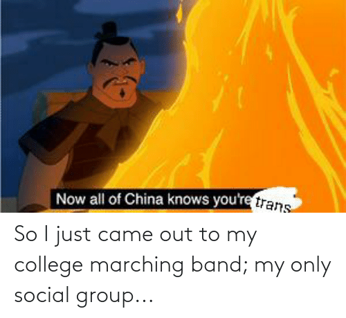 Marching: So I just came out to my college marching band; my only social group...