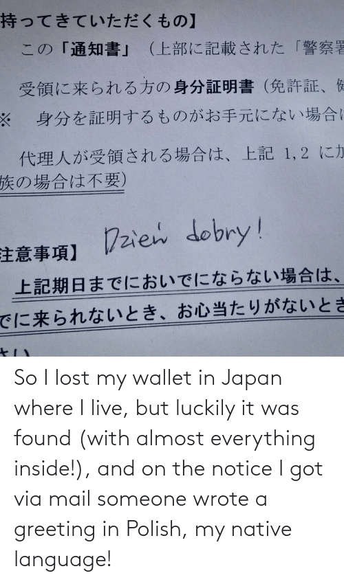 Wallet: So I lost my wallet in Japan where I live, but luckily it was found (with almost everything inside!), and on the notice I got via mail someone wrote a greeting in Polish, my native language!
