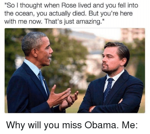 """Roses, Oceans, and Miss: """"So I thought when Rose lived and you fell into  the ocean, you actually died. But you're here  with me now. That's just amazing."""" Why will you miss Obama.   Me:"""