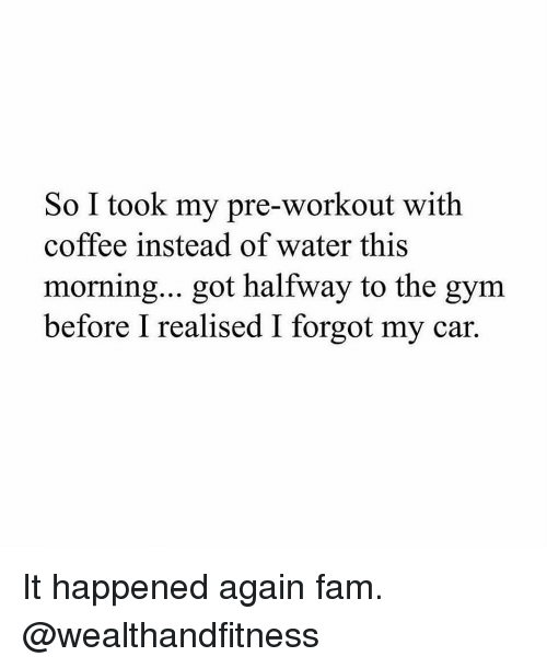 Fam, Gym, and Coffee: So I took my pre-workout with  coffee instead of water this  morning... got halfway to the gym  before I realised I forgot my car. It happened again fam. @wealthandfitness