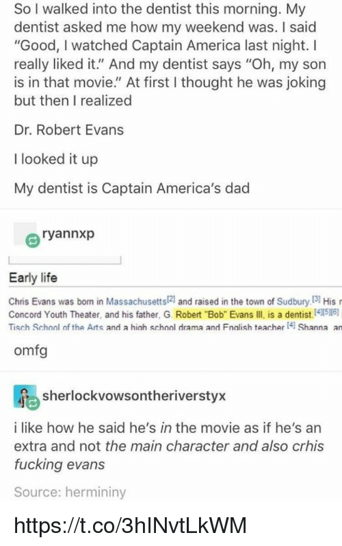 "America, Chris Evans, and Dad: So I walked into the dentist this morning. My  dentist asked me how my weekend was. I said  ""Good, I watched Captain America last night. I  really liked it."" And my dentist says ""Oh, my son  is in that movie."" At first I thought he was joking  but then I realized  Dr. Robert Evans  I looked it up  My dentist is Captain America's dad  ryannxp  Early life  Chris Evans was born in Massachusetts21 and raised in the town of Sudbury I3 His  Concord Youth Theater, and his father, G. Robert ""Bob"" Evans IIl is a dentist.41516)  Tisch School of the Arts and a hich school drama and Fnalish teacher 4 Shanna an  omfg  sherlockvowsontheriverstyx  i like how he said he's in the movie as if he's an  extra and not the main character and also crhis  fucking evans  Source: hermininy https://t.co/3hINvtLkWM"
